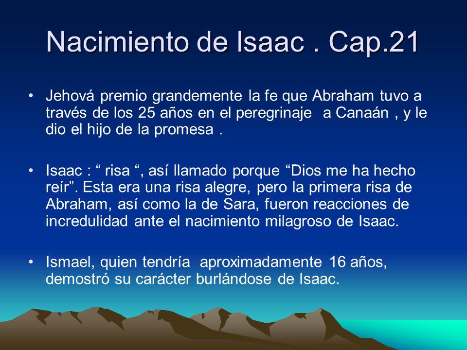 Nacimiento de Isaac. Cap.21 Jehová premio grandemente la fe que Abraham tuvo a través de los 25 años en el peregrinaje a Canaán, y le dio el hijo de l