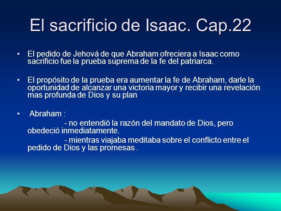 El sacrificio de Isaac. Cap.22 El pedido de Jehová de que Abraham ofreciera a Isaac como sacrificio fue la prueba suprema de la fe del patriarca. El p