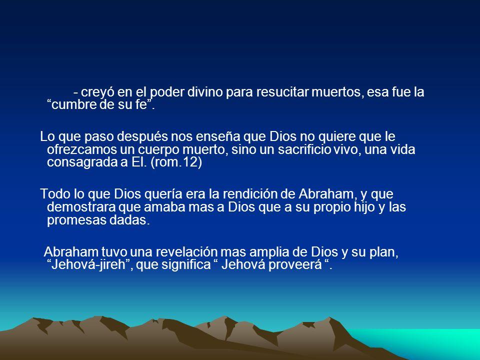 - creyó en el poder divino para resucitar muertos, esa fue la cumbre de su fe. Lo que paso después nos enseña que Dios no quiere que le ofrezcamos un