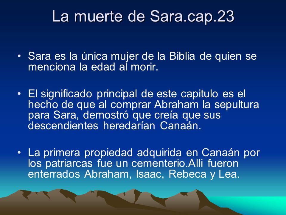 La muerte de Sara.cap.23 Sara es la única mujer de la Biblia de quien se menciona la edad al morir. El significado principal de este capitulo es el he
