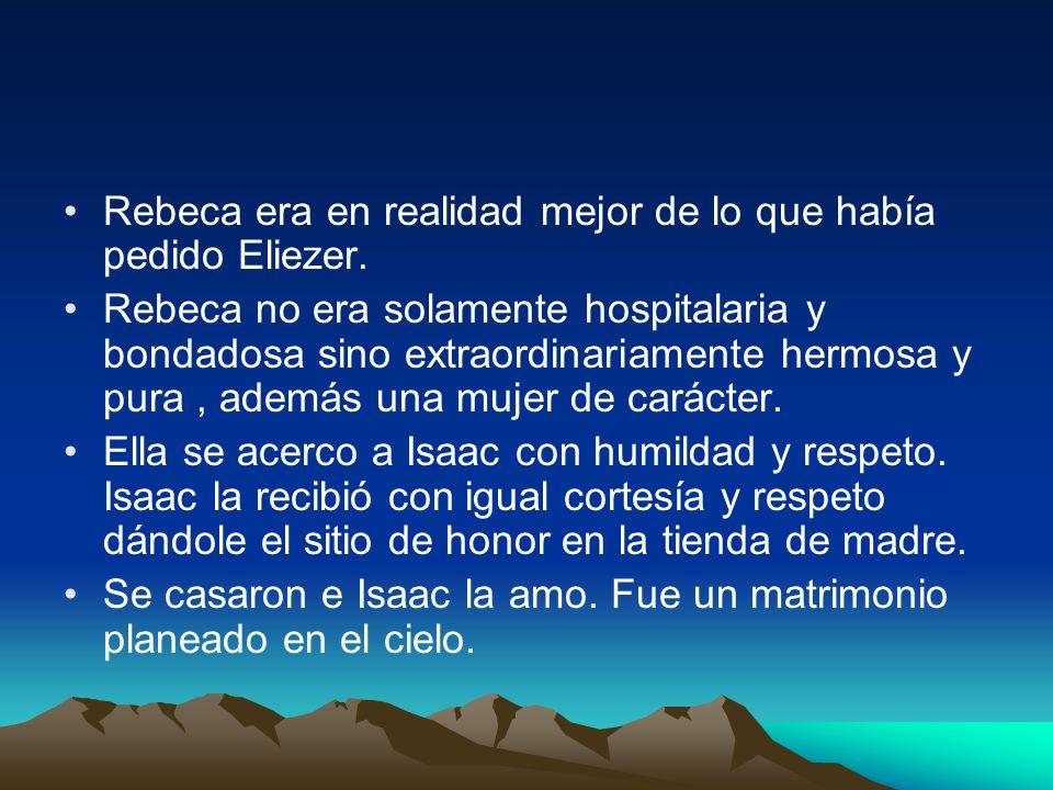 Rebeca era en realidad mejor de lo que había pedido Eliezer. Rebeca no era solamente hospitalaria y bondadosa sino extraordinariamente hermosa y pura,