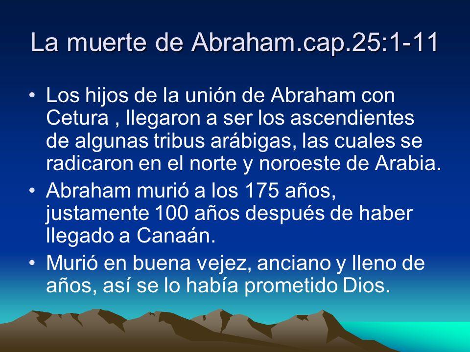 La muerte de Abraham.cap.25:1-11 Los hijos de la unión de Abraham con Cetura, llegaron a ser los ascendientes de algunas tribus arábigas, las cuales s