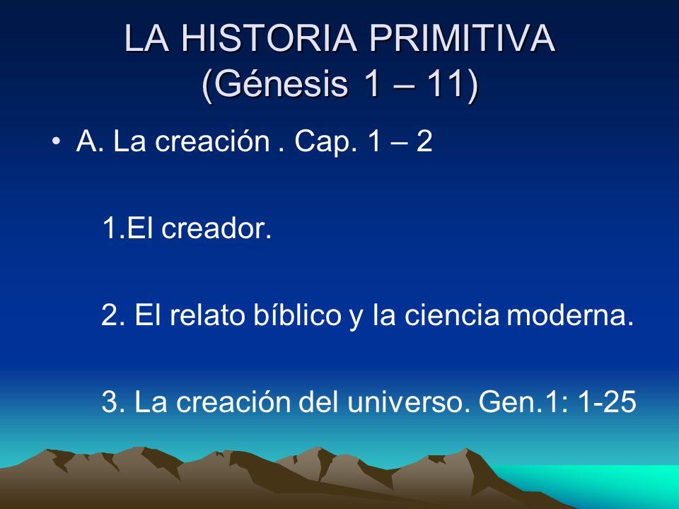 LA HISTORIA PRIMITIVA (Génesis 1 – 11) A. La creación. Cap. 1 – 2 1.El creador. 2. El relato bíblico y la ciencia moderna. 3. La creación del universo