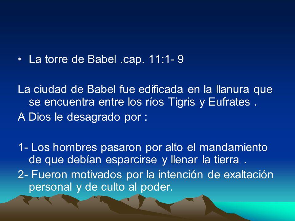 La torre de Babel.cap. 11:1- 9 La ciudad de Babel fue edificada en la llanura que se encuentra entre los ríos Tigris y Eufrates. A Dios le desagrado p