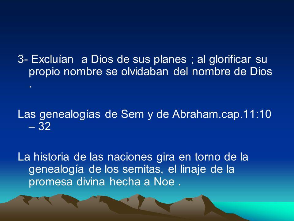 3- Excluían a Dios de sus planes ; al glorificar su propio nombre se olvidaban del nombre de Dios. Las genealogías de Sem y de Abraham.cap.11:10 – 32