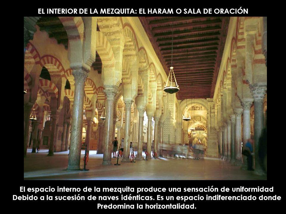 EL INTERIOR DE LA MEZQUITA: EL HARAM O SALA DE ORACIÓN El espacio interno de la mezquita produce una sensación de uniformidad Debido a la sucesión de