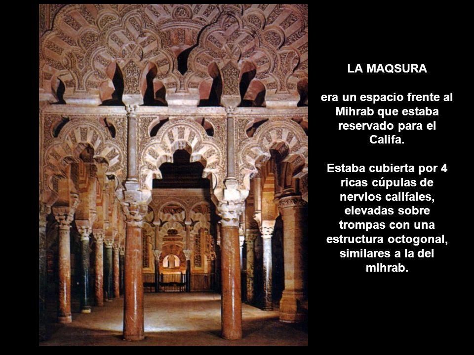LA MAQSURA era un espacio frente al Mihrab que estaba reservado para el Califa. Estaba cubierta por 4 ricas cúpulas de nervios califales, elevadas sob
