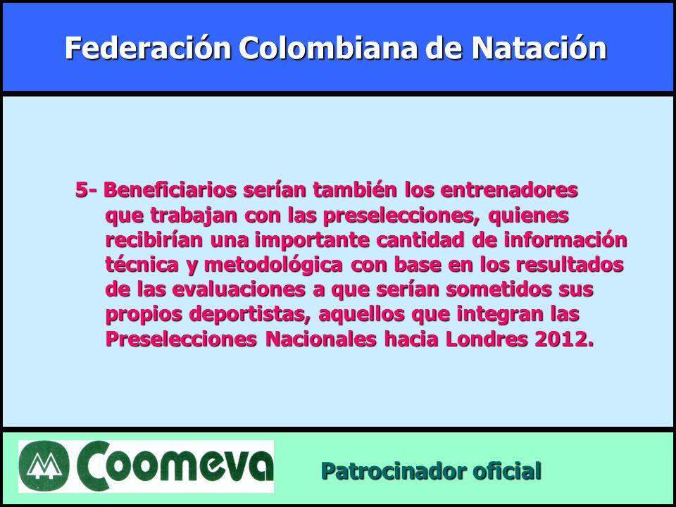 Federación Colombiana de Natación Patrocinador oficial Patrocinador oficial 5- Beneficiarios serían también los entrenadores que trabajan con las pres
