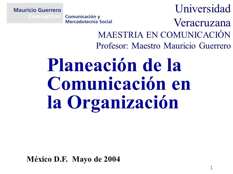 1 Planeación de la Comunicación en la Organización México D.F. Mayo de 2004 Universidad Veracruzana MAESTRIA EN COMUNICACIÓN Profesor: Maestro Maurici