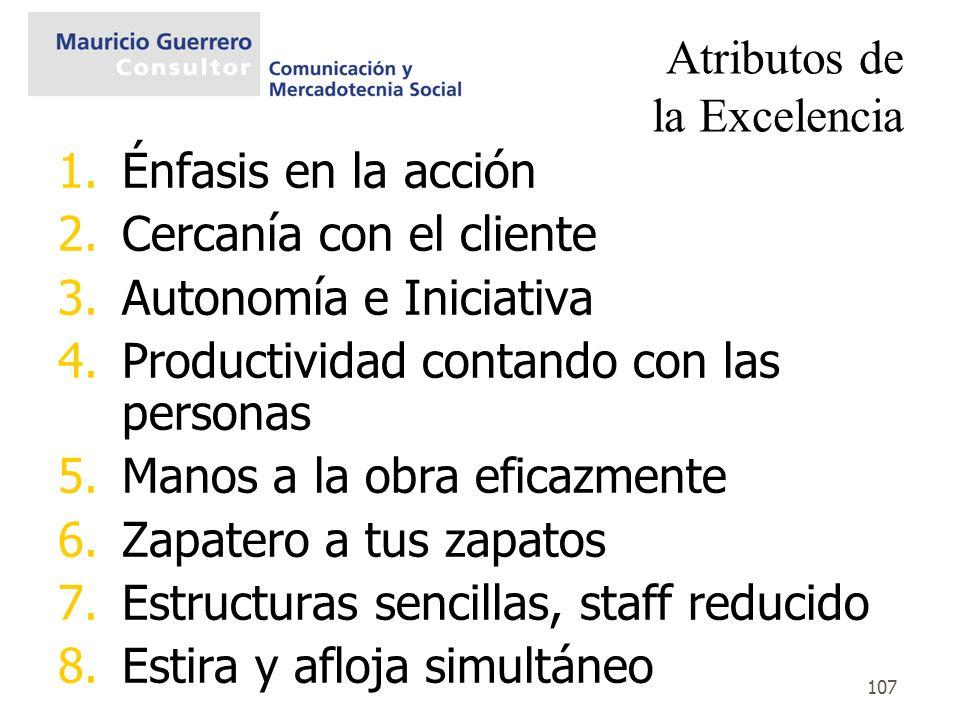 107 Atributos de la Excelencia 1.Énfasis en la acción 2.Cercanía con el cliente 3.Autonomía e Iniciativa 4.Productividad contando con las personas 5.M