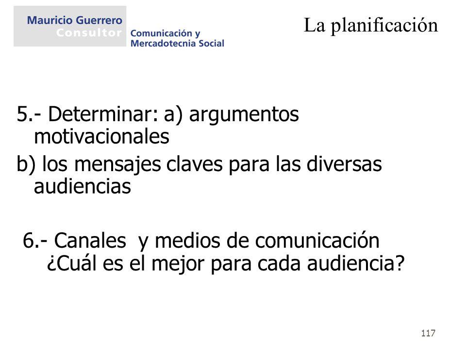 117 La planificación 5.- Determinar: a) argumentos motivacionales b) los mensajes claves para las diversas audiencias 6.- Canales y medios de comunica