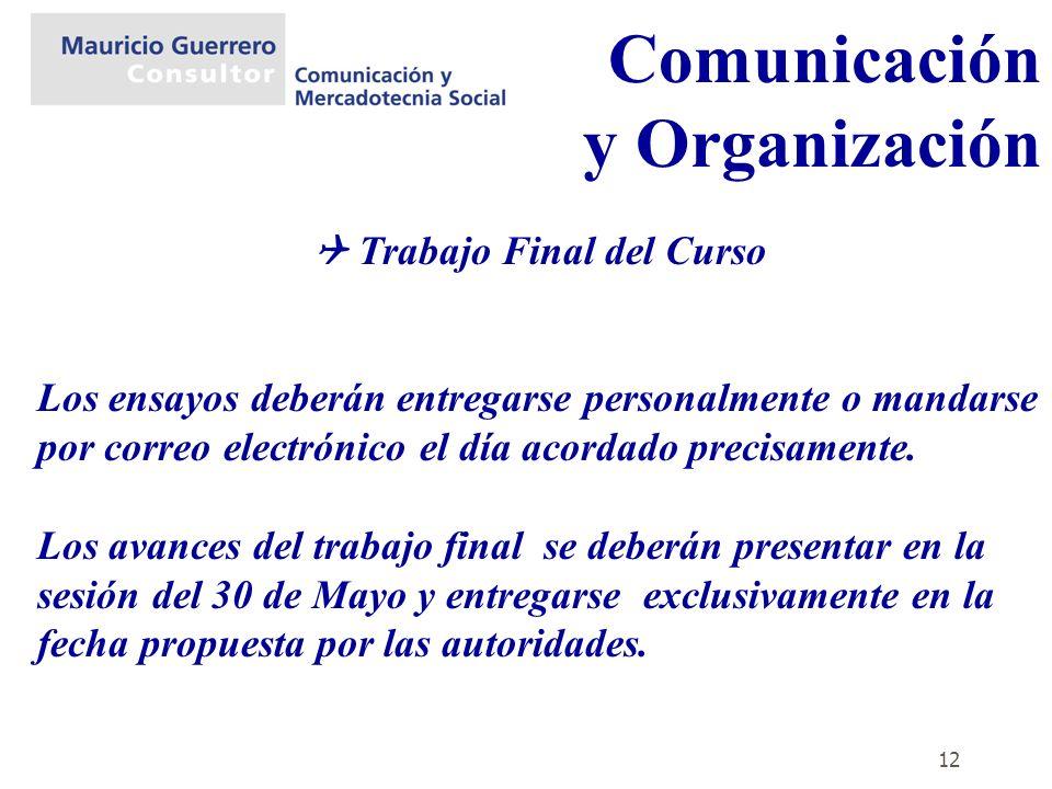 12 Comunicación y Organización Trabajo Final del Curso Los ensayos deberán entregarse personalmente o mandarse por correo electrónico el día acordado