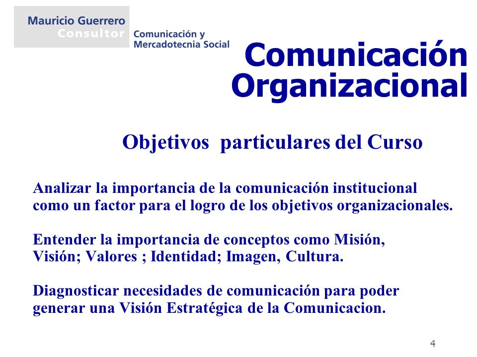 4 Objetivos particulares del Curso Analizar la importancia de la comunicación institucional como un factor para el logro de los objetivos organizacion