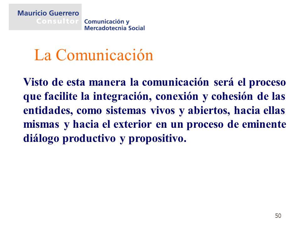 50 Visto de esta manera la comunicación será el proceso que facilite la integración, conexión y cohesión de las entidades, como sistemas vivos y abier