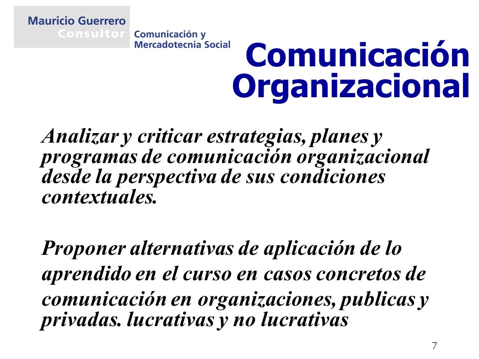 7 Analizar y criticar estrategias, planes y programas de comunicación organizacional desde la perspectiva de sus condiciones contextuales. Proponer al