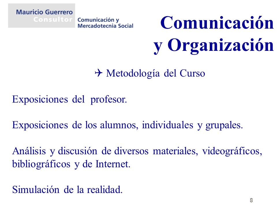 8 Comunicación y Organización Metodología del Curso Exposiciones del profesor. Exposiciones de los alumnos, individuales y grupales. Análisis y discus