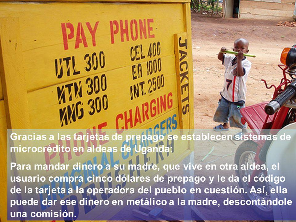 Gracias a las tarjetas de prepago se establecen sistemas de microcrédito en aldeas de Uganda: Para mandar dinero a su madre, que vive en otra aldea, el usuario compra cinco dólares de prepago y le da el código de la tarjeta a la operadora del pueblo en cuestión.