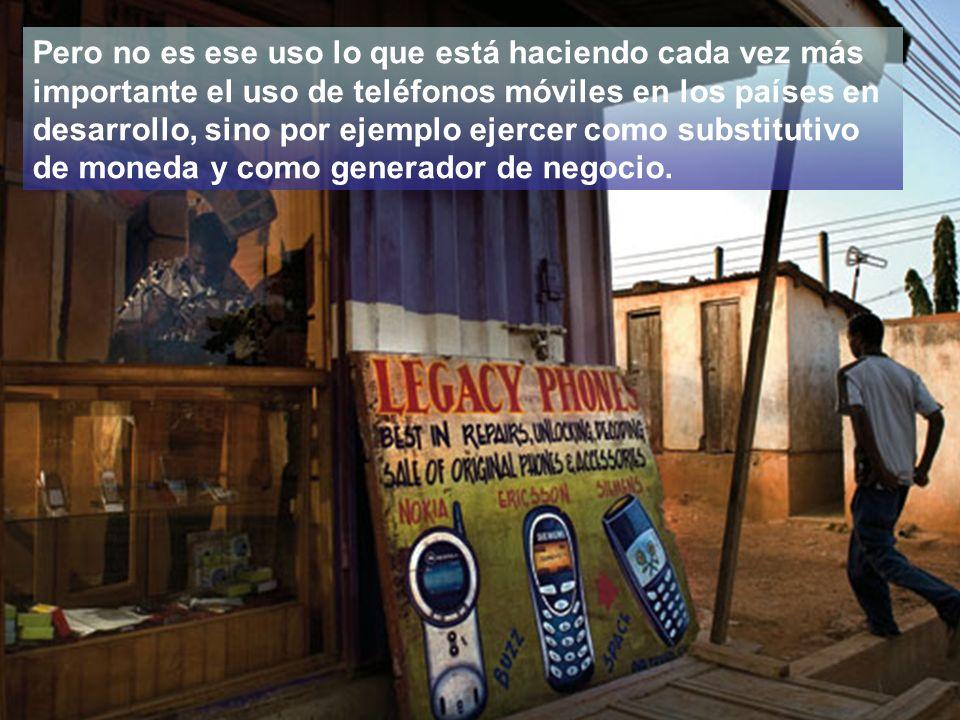 Pero no es ese uso lo que está haciendo cada vez más importante el uso de teléfonos móviles en los países en desarrollo, sino por ejemplo ejercer como substitutivo de moneda y como generador de negocio.