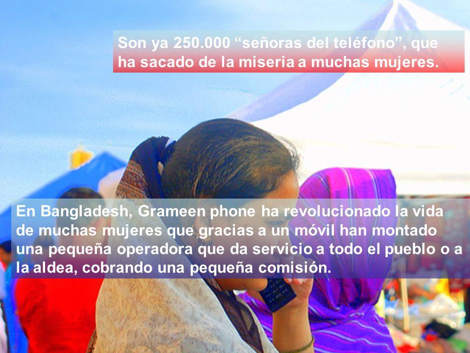 En Bangladesh, Grameen phone ha revolucionado la vida de muchas mujeres que gracias a un móvil han montado una pequeña operadora que da servicio a todo el pueblo o a la aldea, cobrando una pequeña comisión.