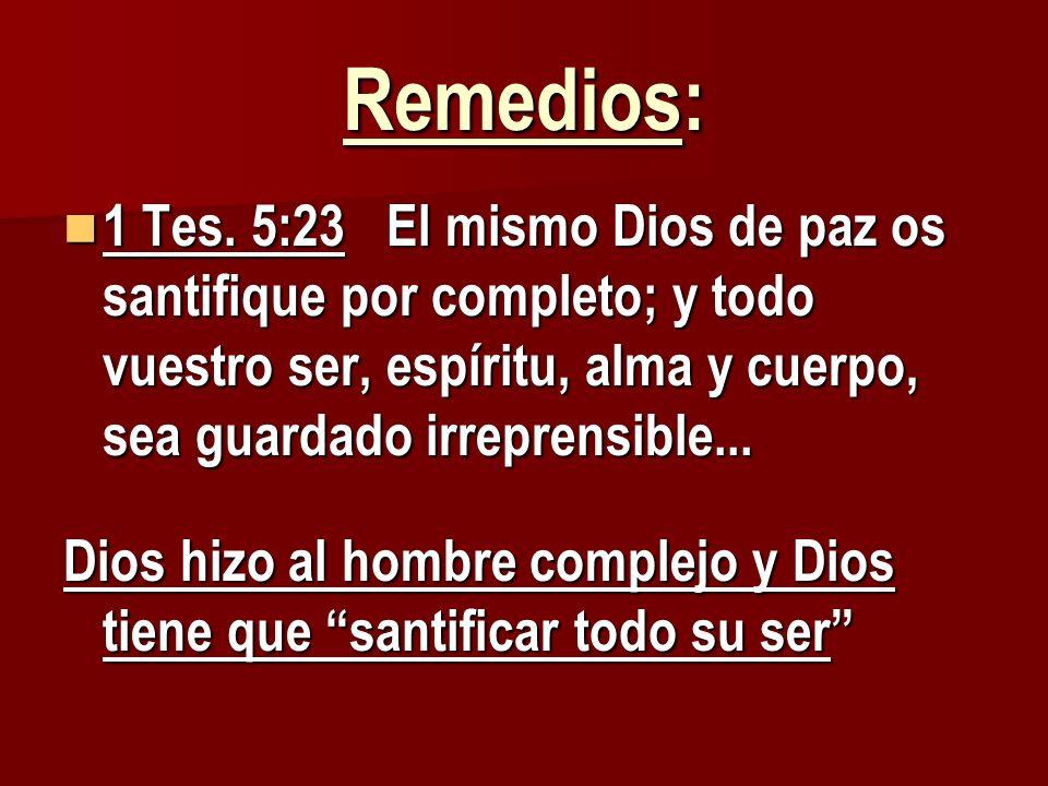 Remedios: 1 Tes. 5:23 El mismo Dios de paz os santifique por completo; y todo vuestro ser, espíritu, alma y cuerpo, sea guardado irreprensible... 1 Te