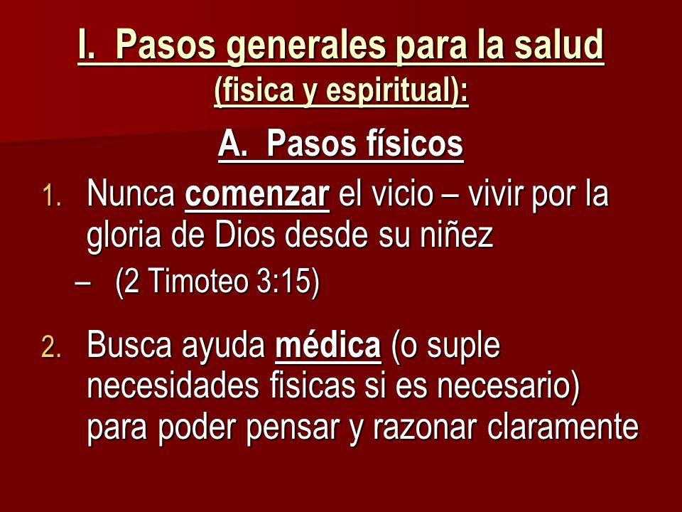 I. Pasos generales para la salud (fisica y espiritual): A. Pasos físicos 1. Nunca comenzar el vicio – vivir por la gloria de Dios desde su niñez –(2 T