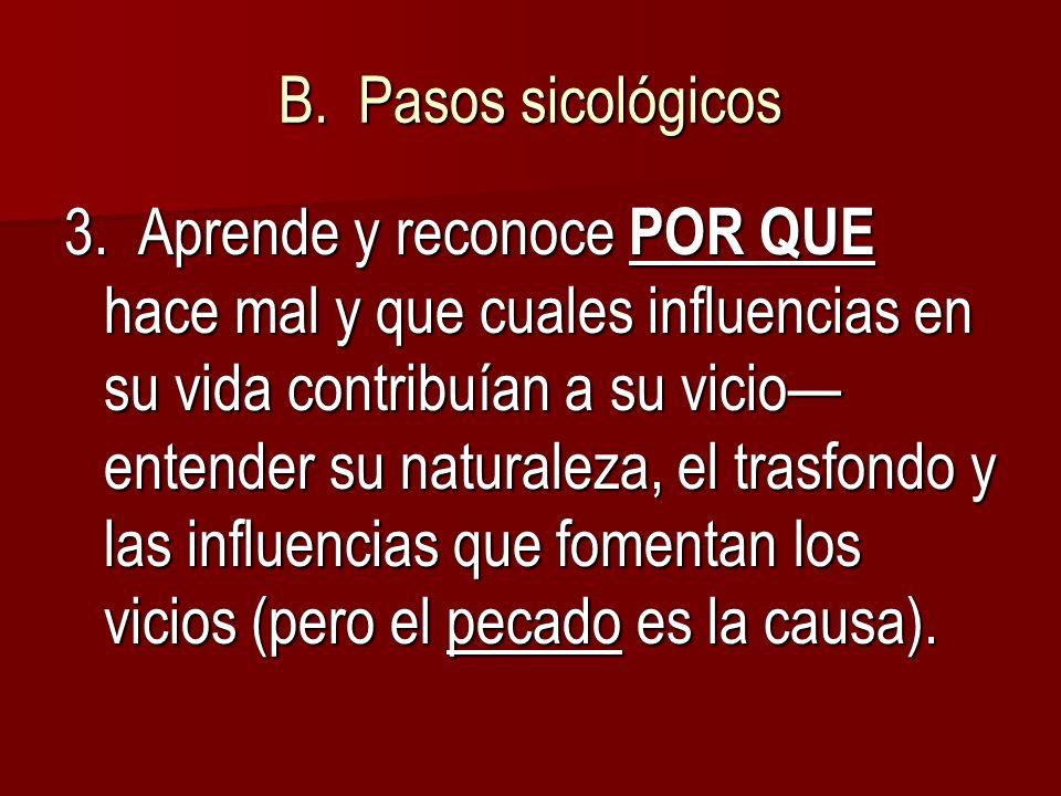 B. Pasos sicológicos 3. Aprende y reconoce POR QUE hace mal y que cuales influencias en su vida contribuían a su vicio entender su naturaleza, el tras
