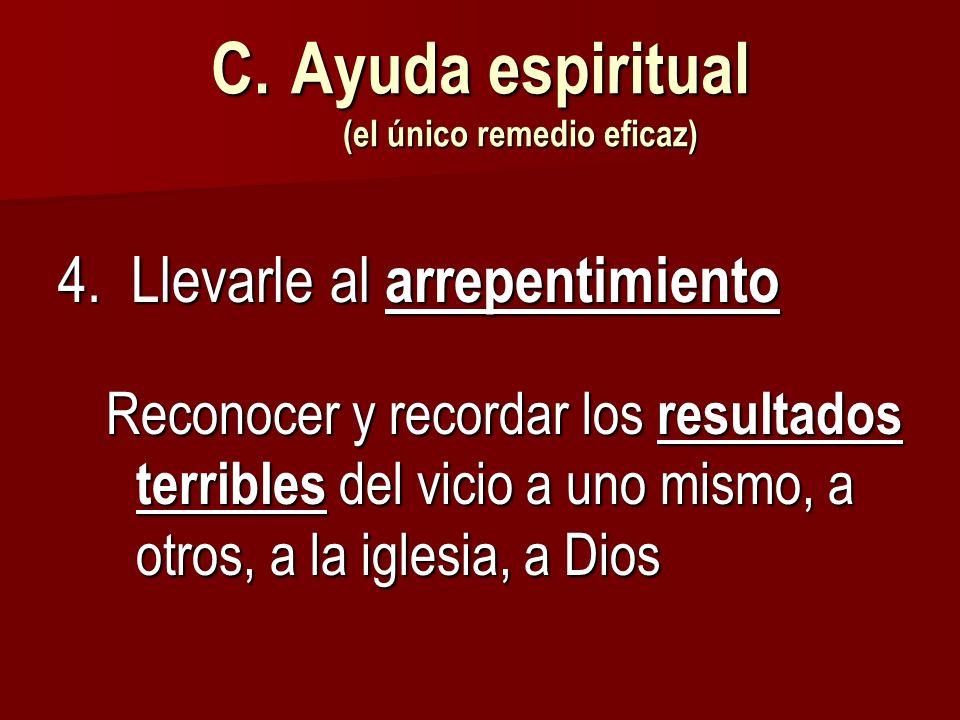 C.Ayuda espiritual (el único remedio eficaz) 4. Llevarle al arrepentimiento Reconocer y recordar los resultados terribles del vicio a uno mismo, a otr