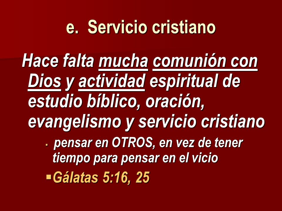 e. Servicio cristiano Hace falta mucha comunión con Dios y actividad espiritual de estudio bíblico, oración, evangelismo y servicio cristiano Hace fal