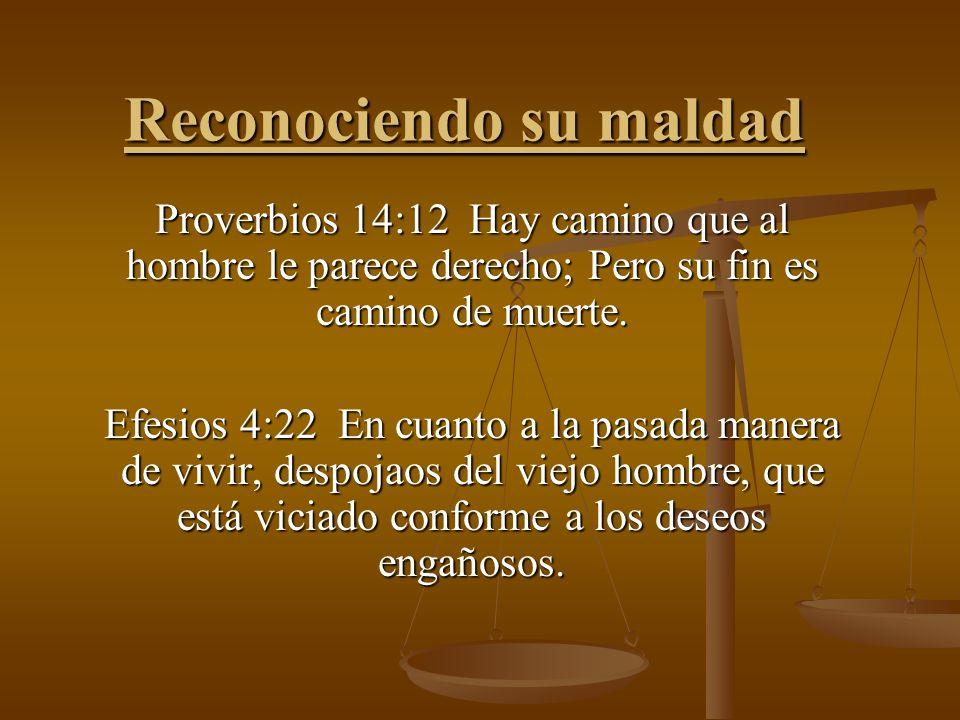 Reconociendo su maldad Proverbios 14:12 Hay camino que al hombre le parece derecho; Pero su fin es camino de muerte. Efesios 4:22 En cuanto a la pasad