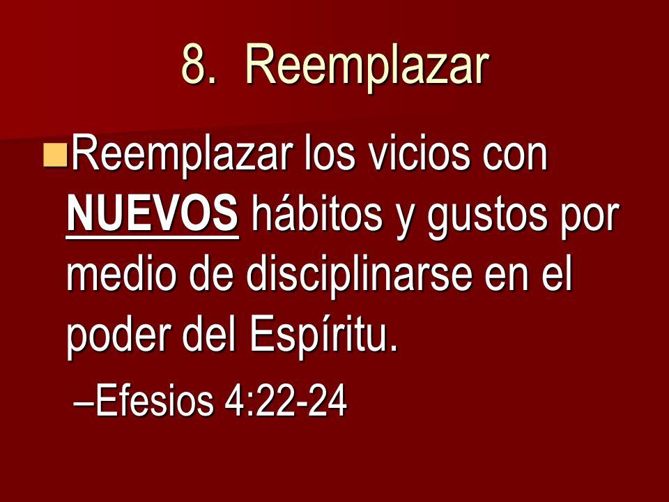 8. Reemplazar Reemplazar los vicios con NUEVOS hábitos y gustos por medio de disciplinarse en el poder del Espíritu. Reemplazar los vicios con NUEVOS