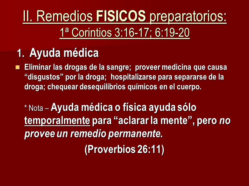 II. Remedios FISICOS preparatorios: 1ª Corintios 3:16-17; 6:19-20 1. Ayuda médica 1. Ayuda médica Eliminar las drogas de la sangre; proveer medicina q