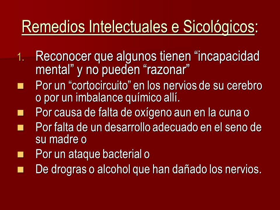 Remedios Intelectuales e Sicológicos: 1. Reconocer que algunos tienen incapacidad mental y no pueden razonar Por un cortocircuito en los nervios de su