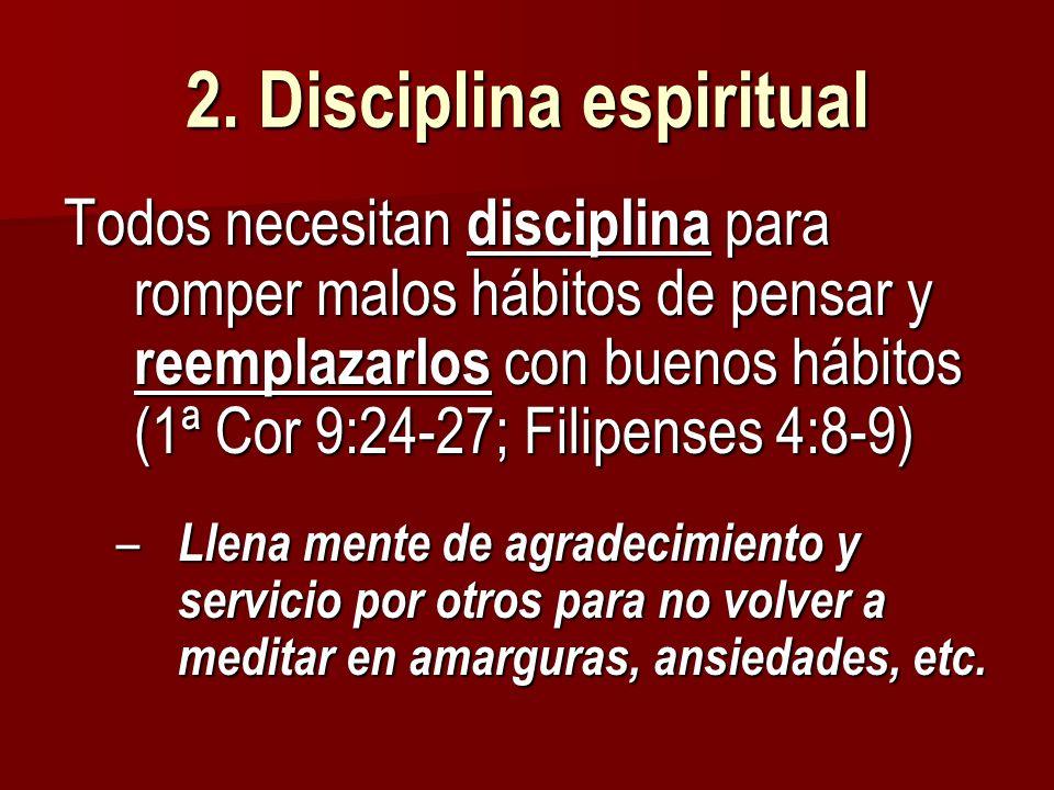 2. Disciplina espiritual Todos necesitan disciplina para romper malos hábitos de pensar y reemplazarlos con buenos hábitos (1ª Cor 9:24-27; Filipenses
