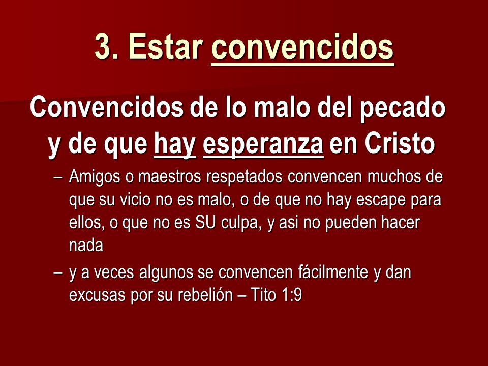 3. Estar convencidos Convencidos de lo malo del pecado y de que hay esperanza en Cristo –Amigos o maestros respetados convencen muchos de que su vicio