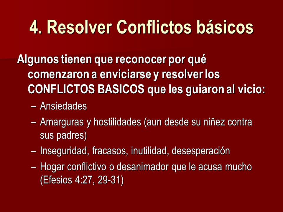 4. Resolver Conflictos básicos Algunos tienen que reconocer por qué comenzaron a enviciarse y resolver los CONFLICTOS BASICOS que les guiaron al vicio
