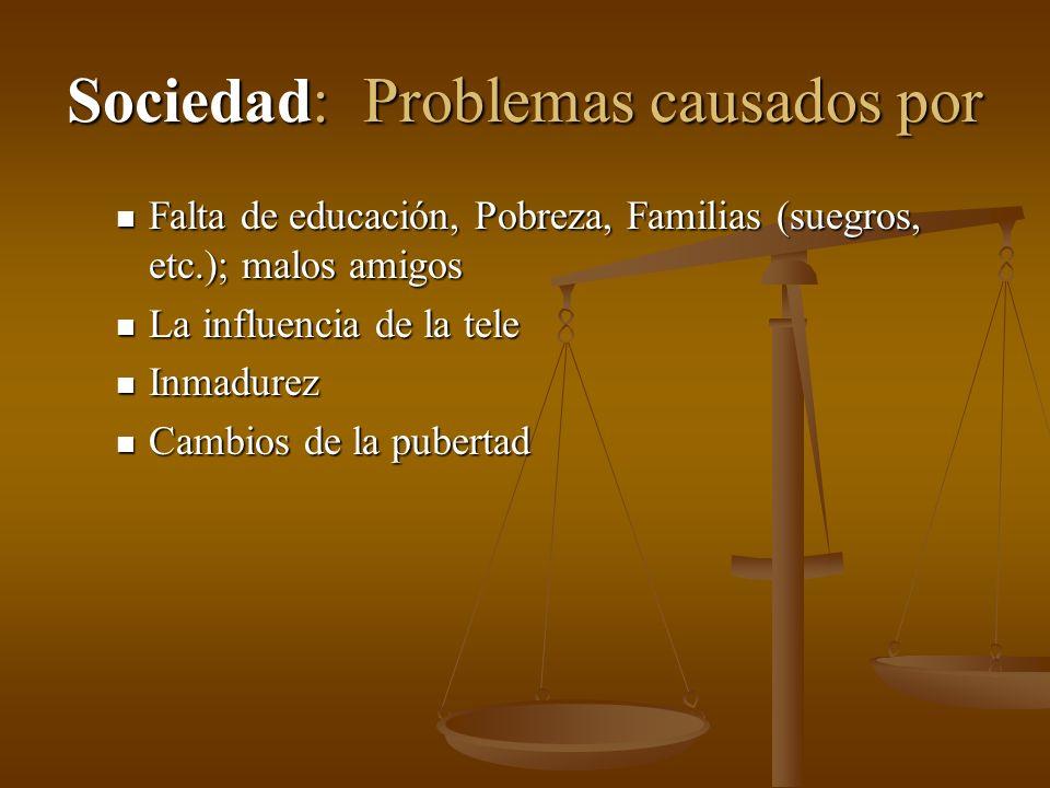 Sociedad: Problemas causados por Falta de educación, Pobreza, Familias (suegros, etc.); malos amigos Falta de educación, Pobreza, Familias (suegros, e