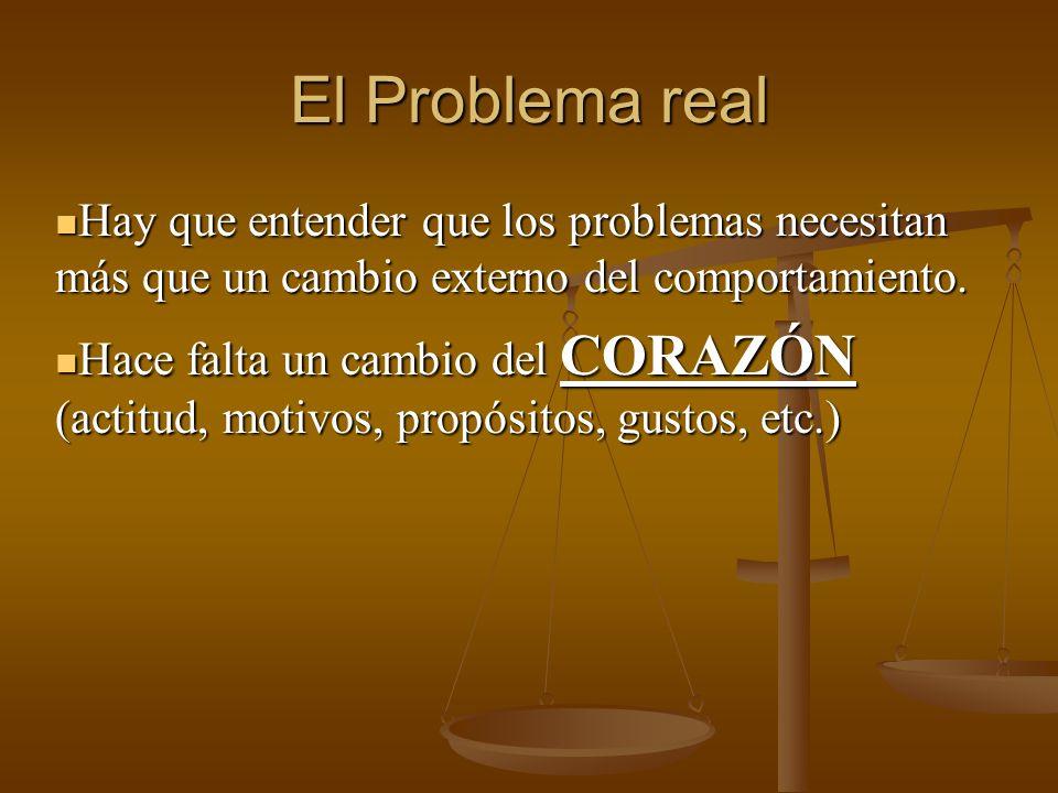 El Problema real Hay que entender que los problemas necesitan más que un cambio externo del comportamiento. Hay que entender que los problemas necesit
