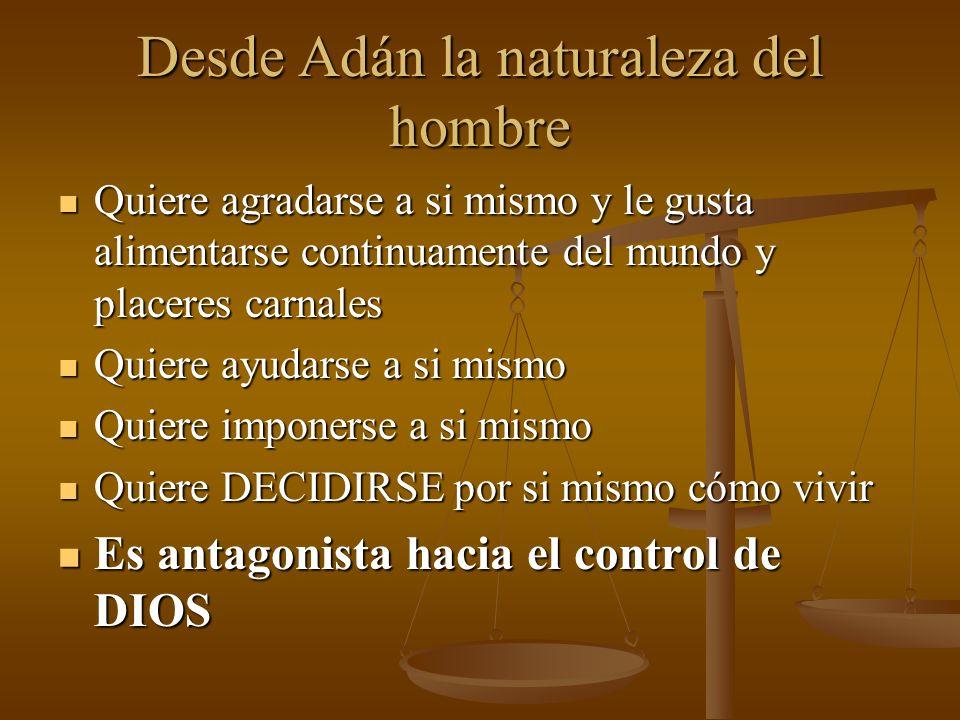 Desde Adán la naturaleza del hombre Quiere agradarse a si mismo y le gusta alimentarse continuamente del mundo y placeres carnales Quiere agradarse a
