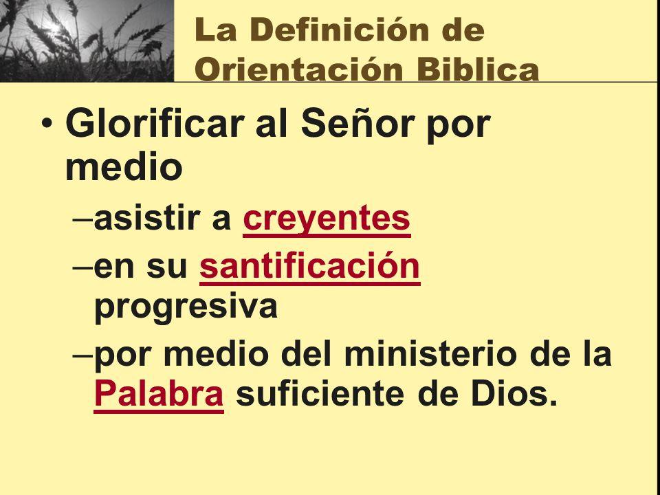 La Definición de Orientación Biblica Glorificar al Señor por medio –asistir a creyentes –en su santificación progresiva –por medio del ministerio de l