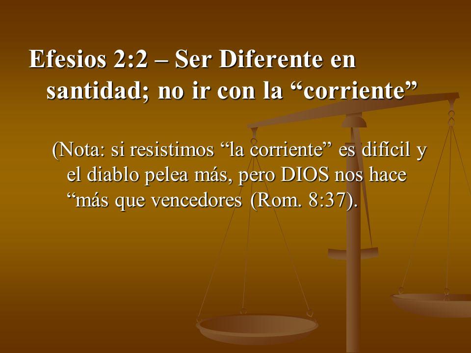 Efesios 2:2 – Ser Diferente en santidad; no ir con la corriente (Nota: si resistimos la corriente es difícil y el diablo pelea más, pero DIOS nos hace
