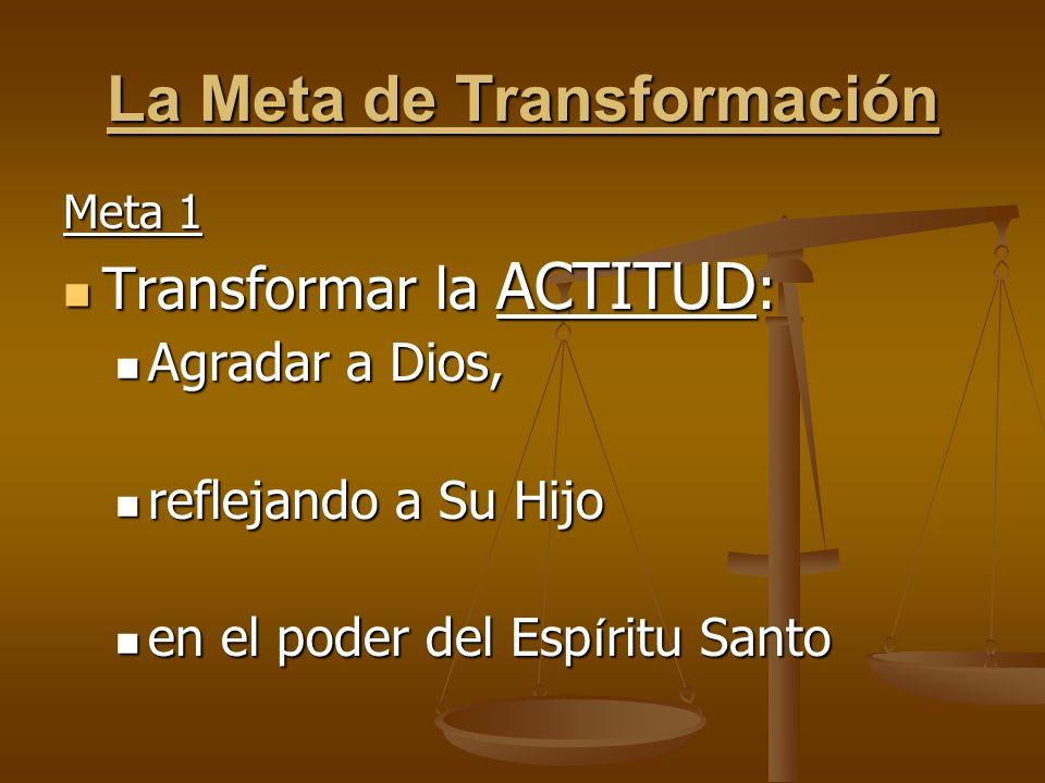 La Meta de Transformación Meta 1 Transformar la ACTITUD : Transformar la ACTITUD : Agradar a Dios, Agradar a Dios, reflejando a Su Hijo reflejando a S