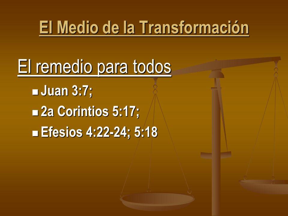 El Medio de la Transformación El remedio para todos Juan 3:7; Juan 3:7; 2a Corintios 5:17; 2a Corintios 5:17; Efesios 4:22-24; 5:18 Efesios 4:22-24; 5