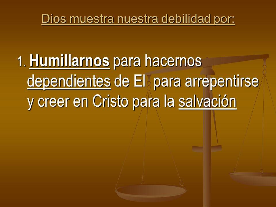 Dios muestra nuestra debilidad por: 1. Humillarnos para hacernos dependientes de El para arrepentirse y creer en Cristo para la salvación
