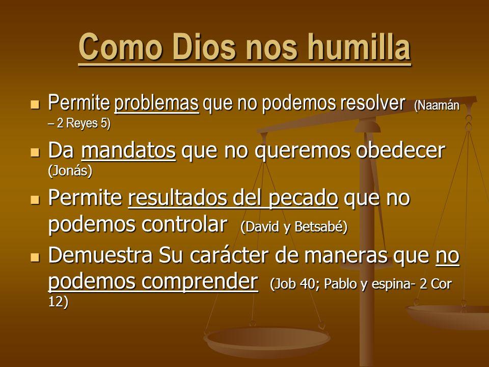 Como Dios nos humilla Permite problemas que no podemos resolver (Naamán – 2 Reyes 5) Permite problemas que no podemos resolver (Naamán – 2 Reyes 5) Da