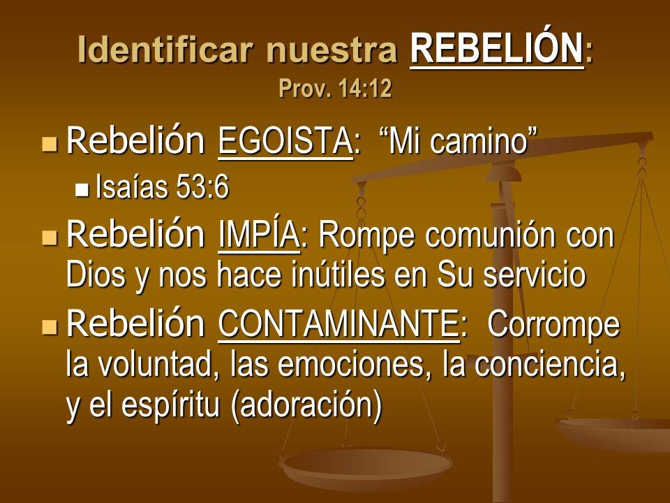 Identificar nuestra REBELIÓN : Prov. 14:12 Rebelión EGOISTA: Mi camino Rebelión EGOISTA: Mi camino Isaías 53:6 Isaías 53:6 Rebelión IMPÍA: Rompe comun
