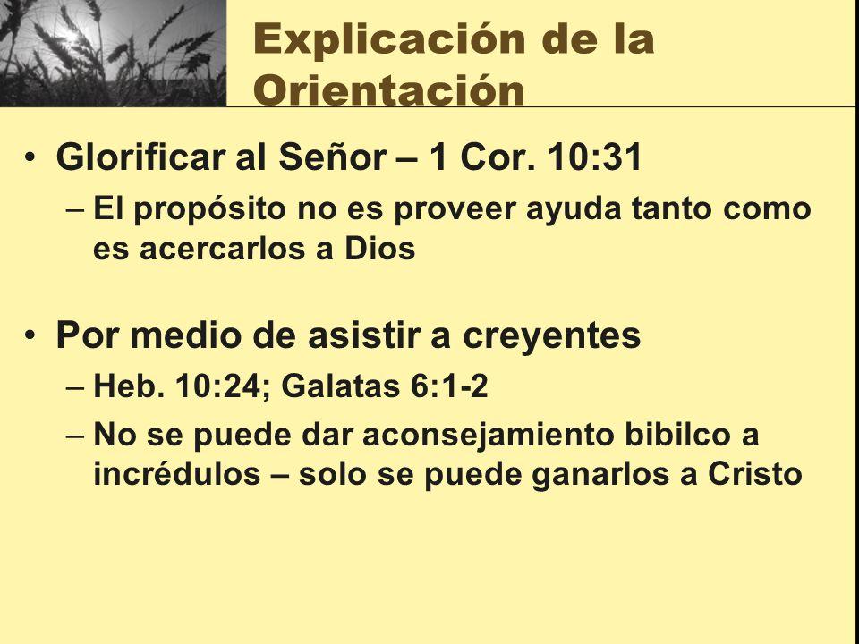 Explicación de la Orientación Glorificar al Señor – 1 Cor. 10:31 –El propósito no es proveer ayuda tanto como es acercarlos a Dios Por medio de asisti