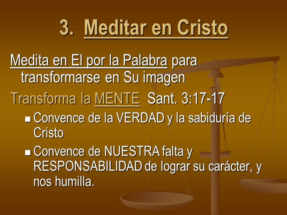 3. Meditar en Cristo Medita en El por la Palabra para transformarse en Su imagen Transforma la MENTE Sant. 3:17-17 Convence de la VERDAD y la sabidurí