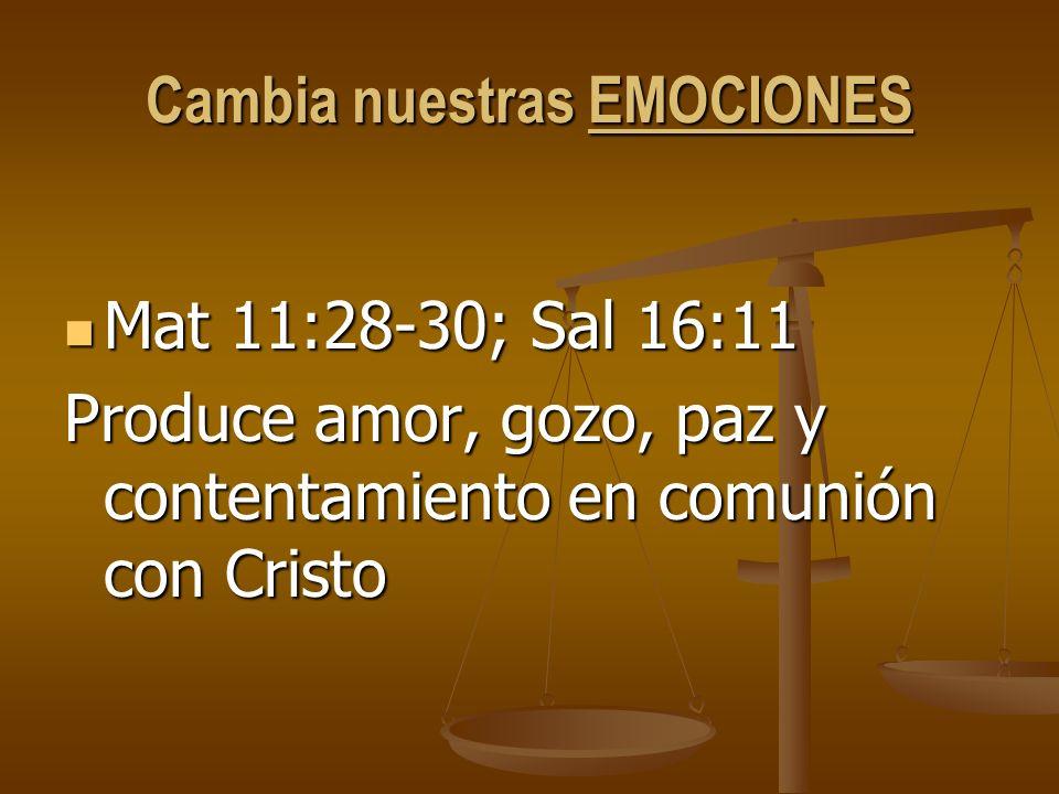 Cambia nuestras EMOCIONES Mat 11:28-30; Sal 16:11 Mat 11:28-30; Sal 16:11 Produce amor, gozo, paz y contentamiento en comunión con Cristo