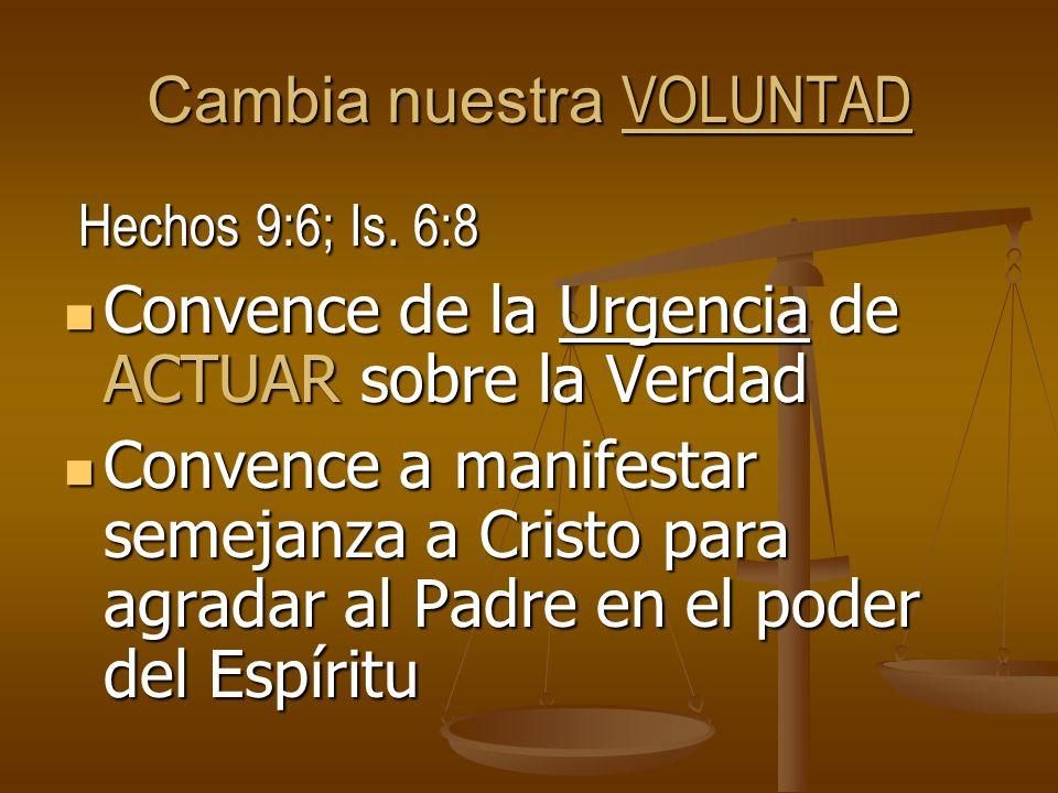 Cambia nuestra VOLUNTAD Hechos 9:6; Is. 6:8 Hechos 9:6; Is. 6:8 Convence de la Urgencia de ACTUAR sobre la Verdad Convence de la Urgencia de ACTUAR so