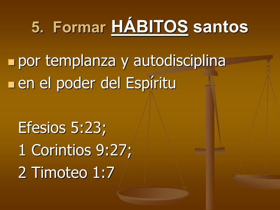 5. Formar HÁBITOS santos por templanza y autodisciplina por templanza y autodisciplina en el poder del Espíritu en el poder del Espíritu Efesios 5:23;